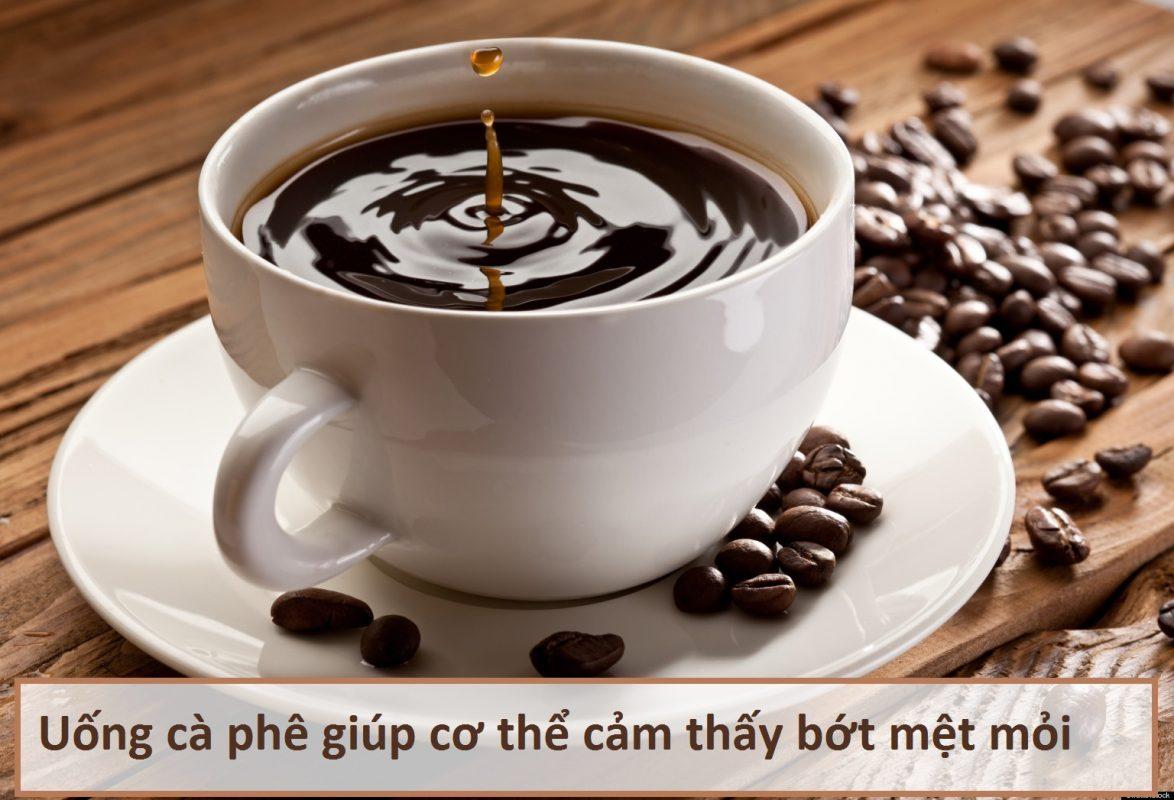 Uống cà phê giúp cơ thể cảm thấy bớt mệt mỏi
